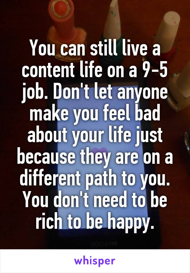 You can still live a content life on a 9-5 job. Don't let anyone make you feel bad about your life just because they are on a different path to you. You don't need to be rich to be happy.