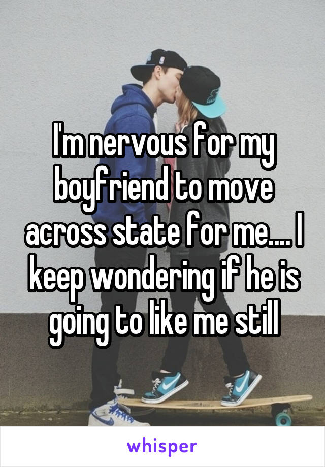 I'm nervous for my boyfriend to move across state for me.... I keep wondering if he is going to like me still