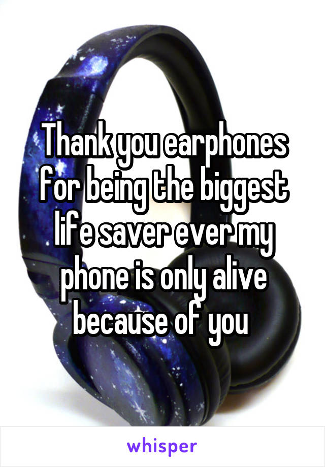 Thank you earphones for being the biggest life saver ever my phone is only alive because of you