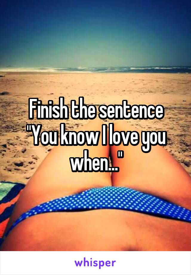 """Finish the sentence """"You know I love you when..."""""""