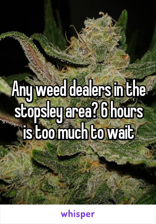 Any weed dealers in the stopsley area? 6 hours is too much to wait