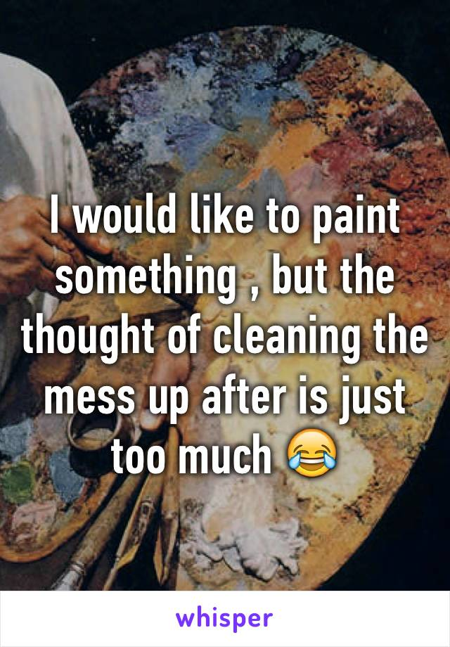 I would like to paint something , but the thought of cleaning the mess up after is just too much 😂