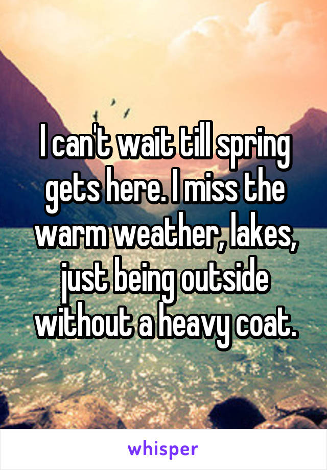 I can't wait till spring gets here. I miss the warm weather, lakes, just being outside without a heavy coat.
