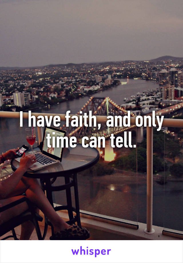 I have faith, and only time can tell.