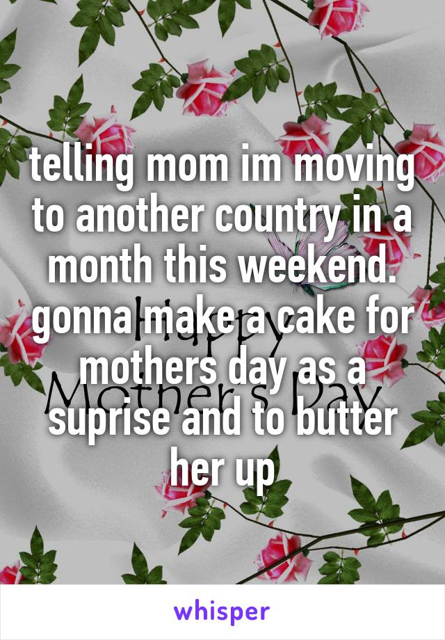telling mom im moving to another country in a month this weekend. gonna make a cake for mothers day as a suprise and to butter her up
