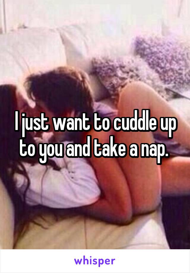 I just want to cuddle up to you and take a nap.