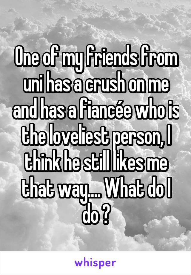 One of my friends from uni has a crush on me and has a fiancée who is the loveliest person, I think he still likes me that way.... What do I do ?