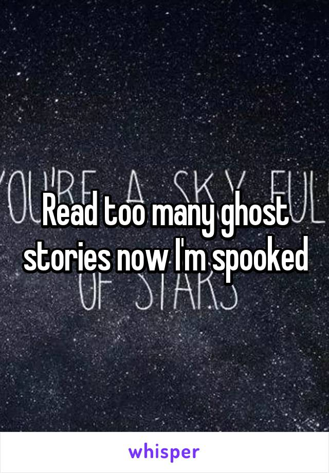 Read too many ghost stories now I'm spooked