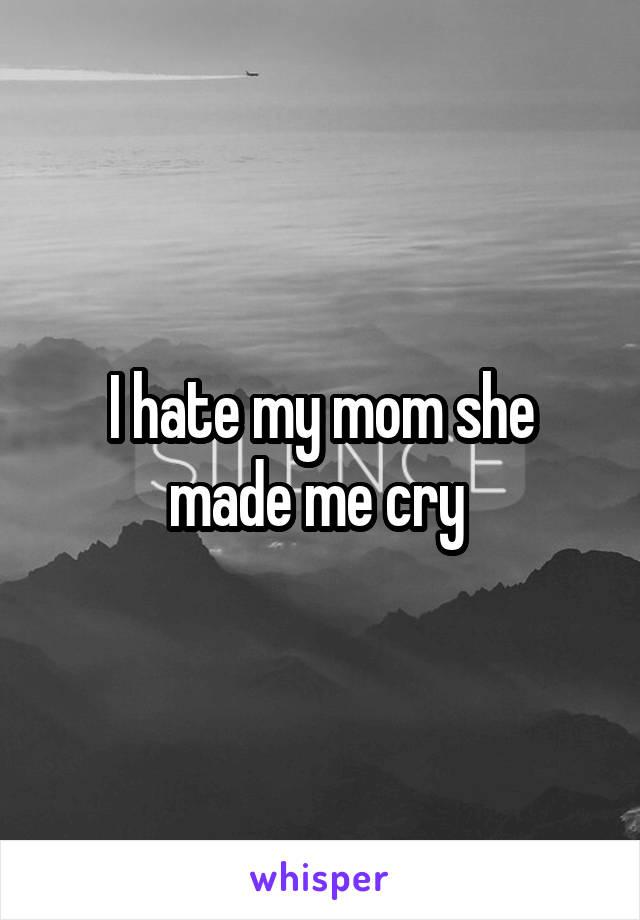 I hate my mom she made me cry