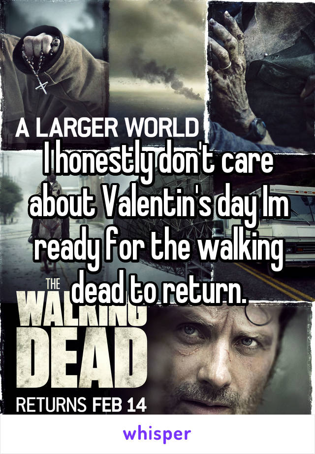 I honestly don't care about Valentin's day Im ready for the walking dead to return.