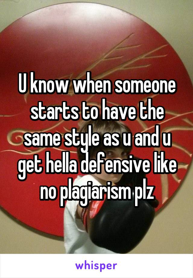 U know when someone starts to have the same style as u and u get hella defensive like no plagiarism plz