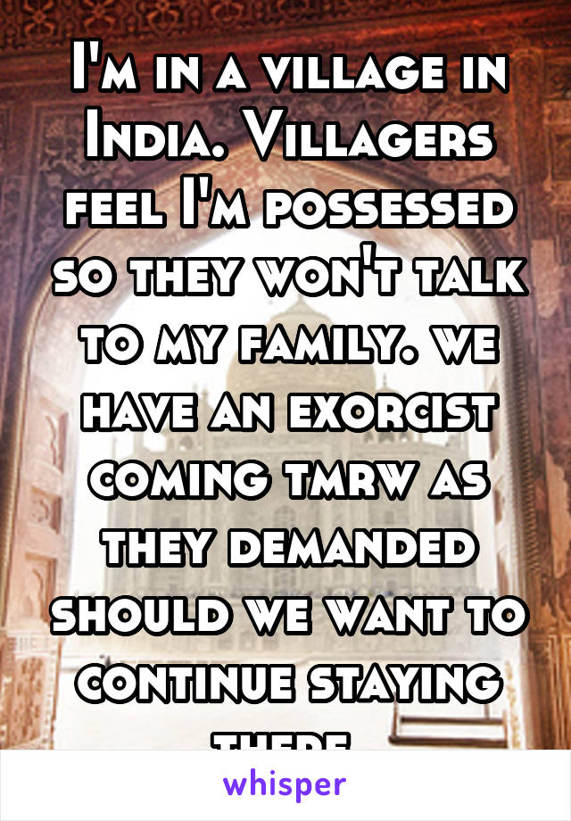 I'm in a village in India. Villagers feel I'm possessed so they won't talk to my family. we have an exorcist coming tmrw as they demanded should we want to continue staying there
