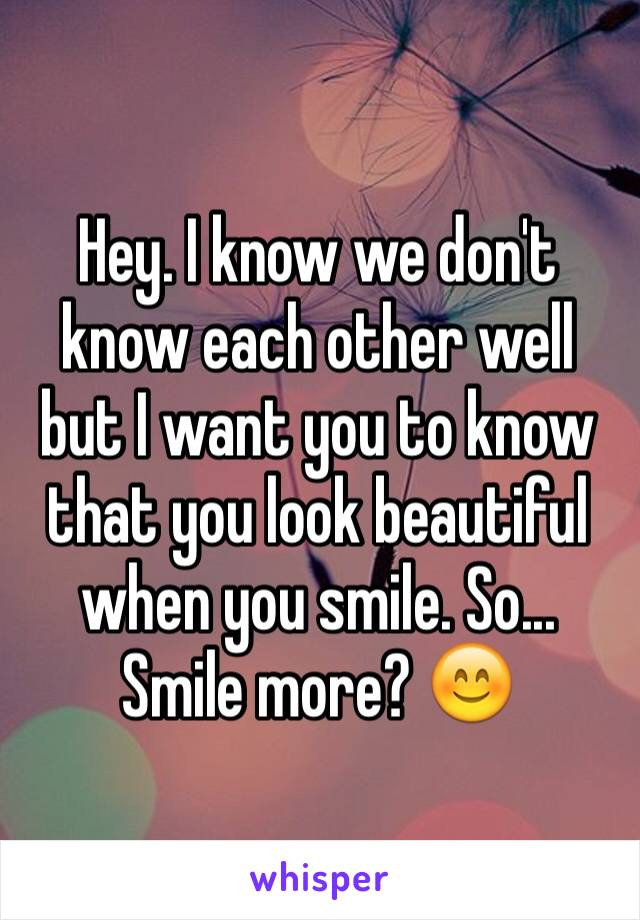 Hey. I know we don't know each other well but I want you to know that you look beautiful when you smile. So... Smile more? 😊