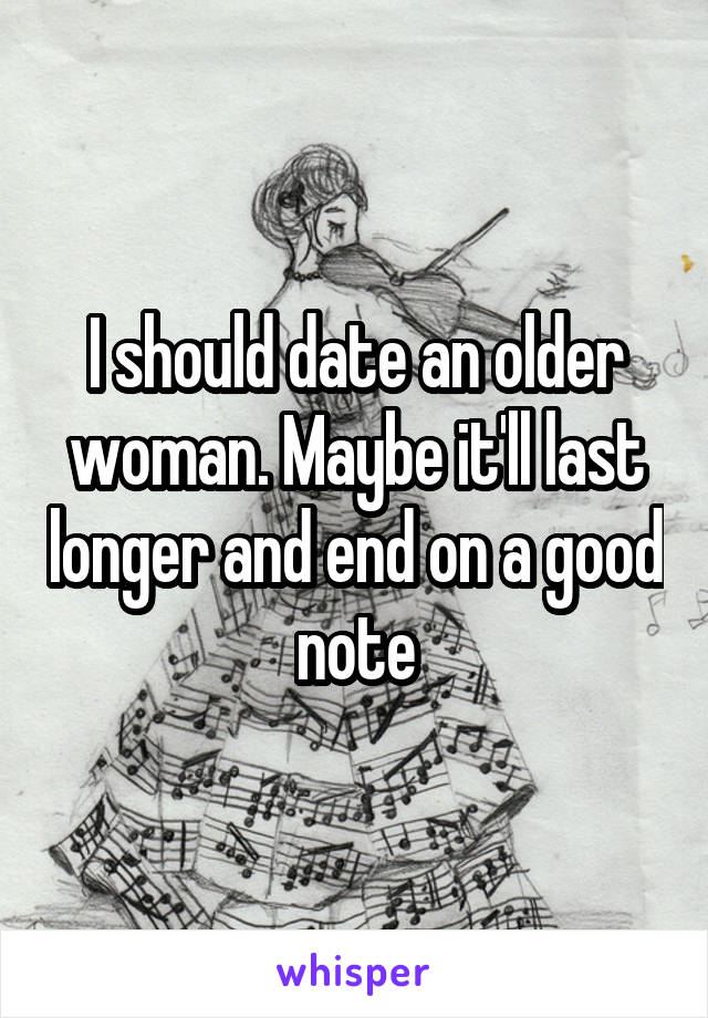 I should date an older woman. Maybe it'll last longer and end on a good note