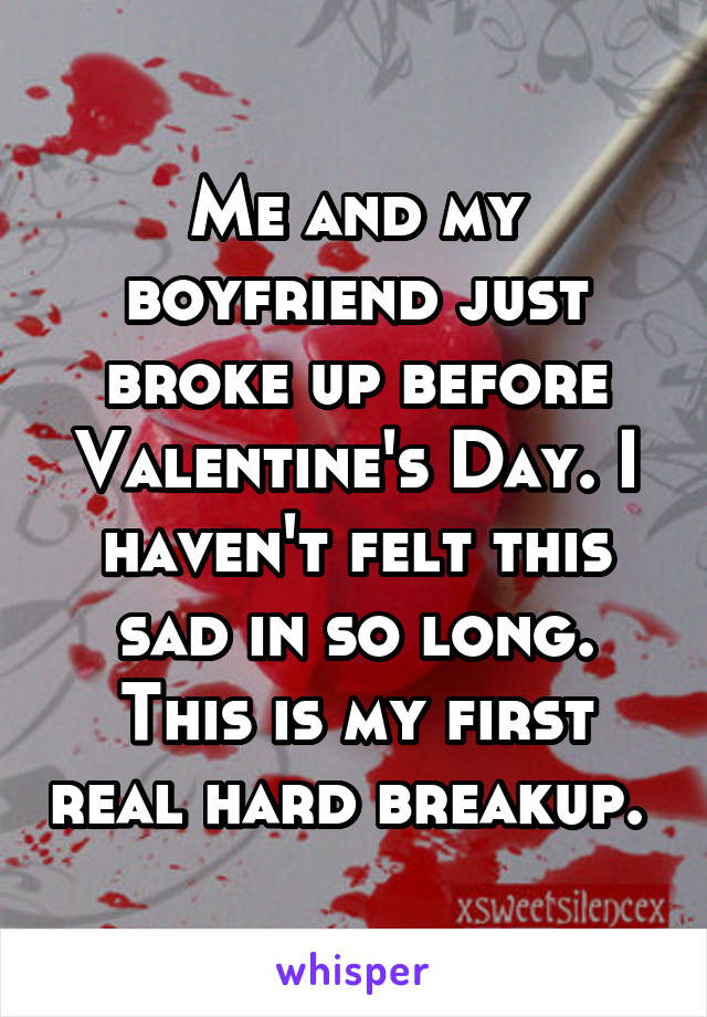 Me and my boyfriend just broke up before Valentine's Day. I haven't felt this sad in so long. This is my first real hard breakup.