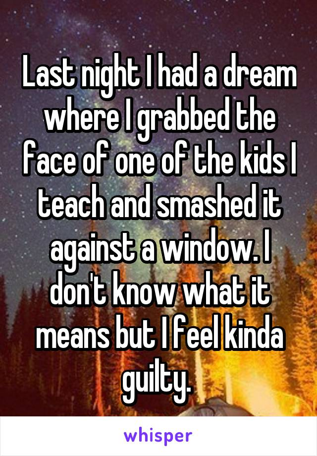 Last night I had a dream where I grabbed the face of one of the kids I teach and smashed it against a window. I don't know what it means but I feel kinda guilty.