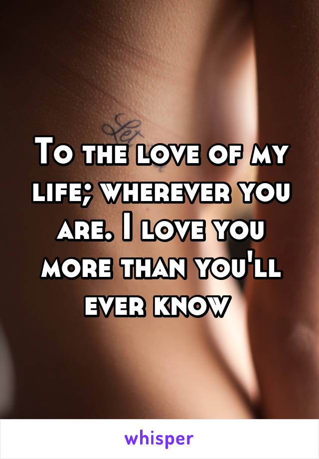 To the love of my life; wherever you are. I love you more than you'll ever know