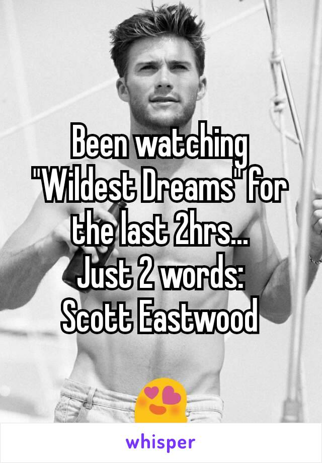 "Been watching ""Wildest Dreams"" for the last 2hrs... Just 2 words: Scott Eastwood  😍"
