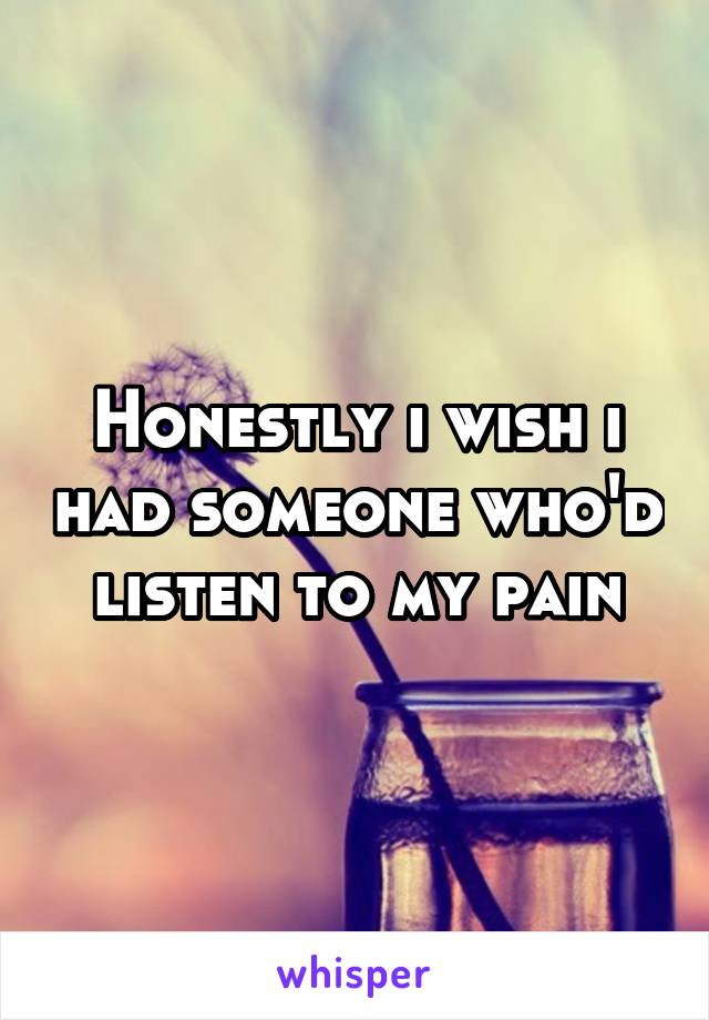 Honestly i wish i had someone who'd listen to my pain