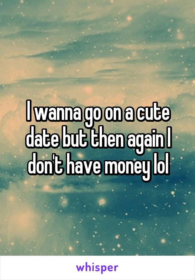 I wanna go on a cute date but then again I don't have money lol