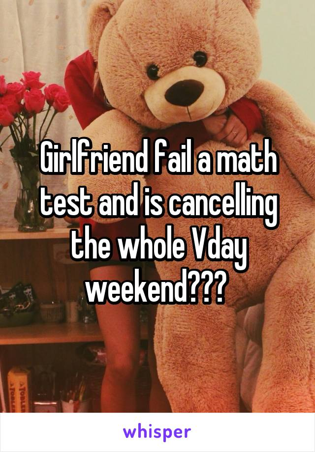Girlfriend fail a math test and is cancelling the whole Vday weekend???