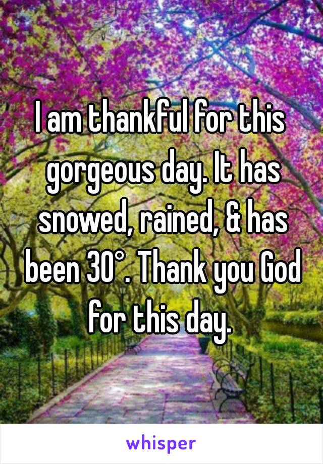 I am thankful for this gorgeous day. It has snowed, rained, & has been 30°. Thank you God for this day.