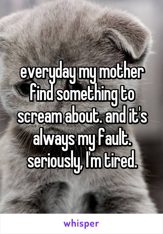 everyday my mother find something to scream about. and it's always my fault. seriously, I'm tired.