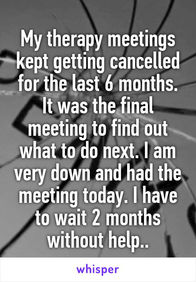 My therapy meetings kept getting cancelled for the last 6 months. It was the final meeting to find out what to do next. I am very down and had the meeting today. I have to wait 2 months without help..