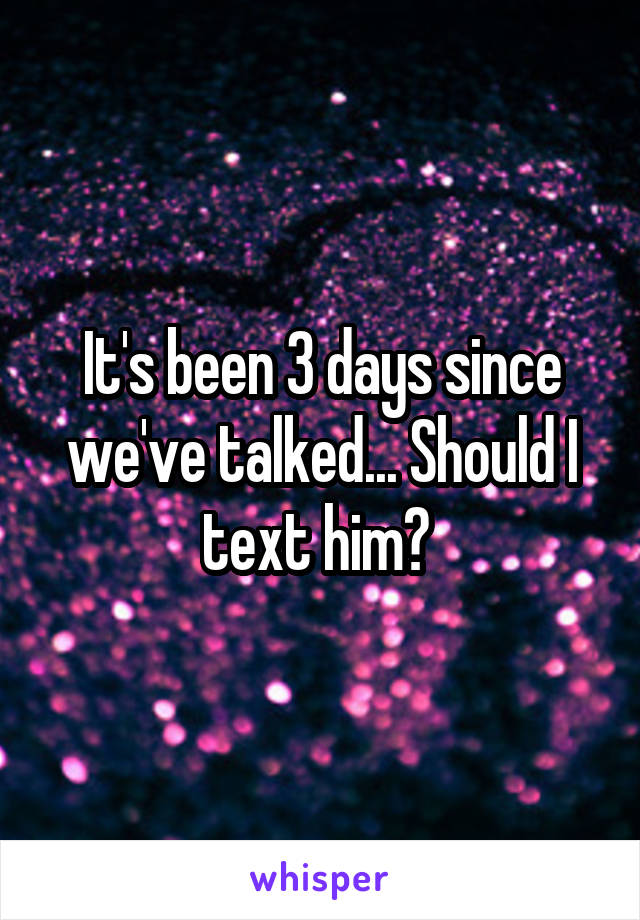 It's been 3 days since we've talked... Should I text him?
