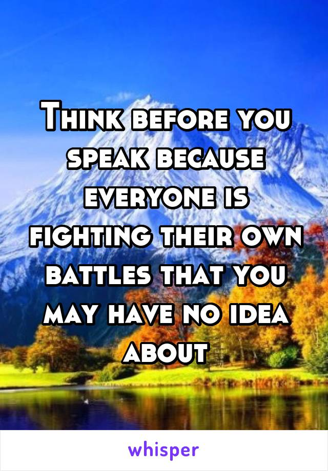 Think before you speak because everyone is fighting their own battles that you may have no idea about