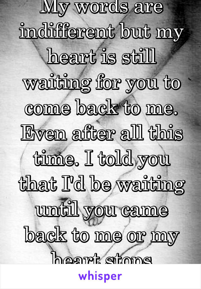 My words are indifferent but my heart is still waiting for you to come back to me. Even after all this time. I told you that I'd be waiting until you came back to me or my heart stops beating.