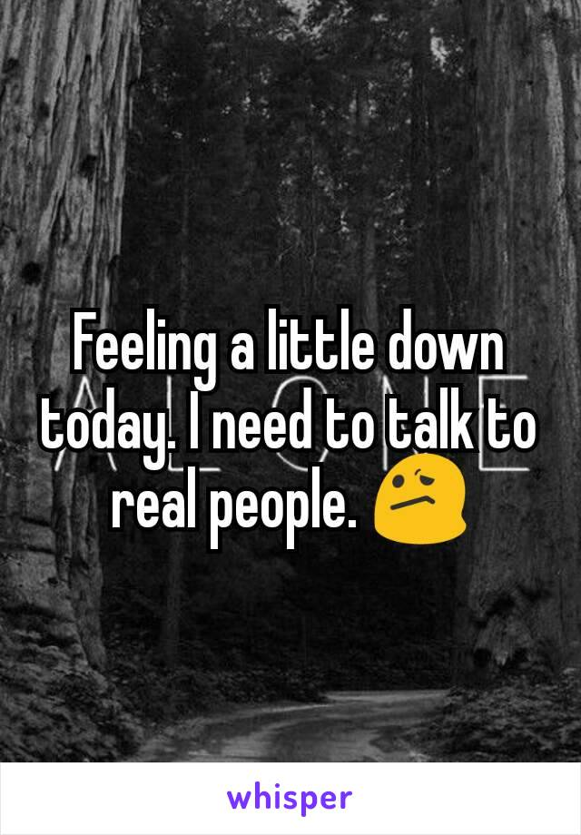 Feeling a little down today. I need to talk to real people. 😕