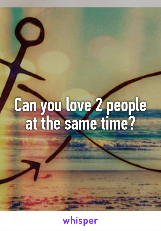 Can you love 2 people at the same time?