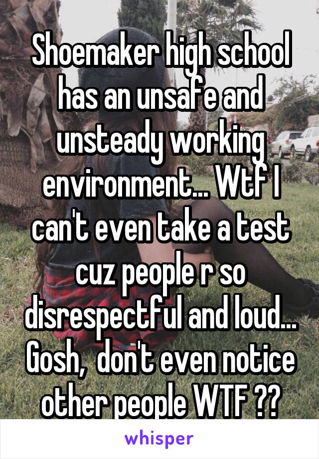 Shoemaker high school has an unsafe and unsteady working environment... Wtf I can't even take a test cuz people r so disrespectful and loud... Gosh,  don't even notice other people WTF 😒😣