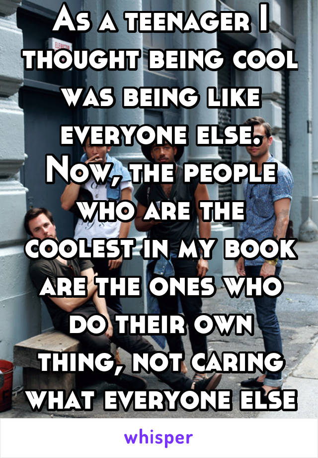 As a teenager I thought being cool was being like everyone else. Now, the people who are the coolest in my book are the ones who do their own thing, not caring what everyone else thinks.