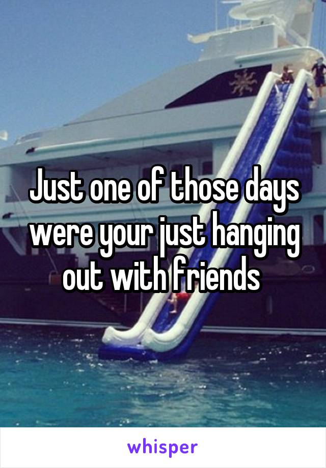 Just one of those days were your just hanging out with friends