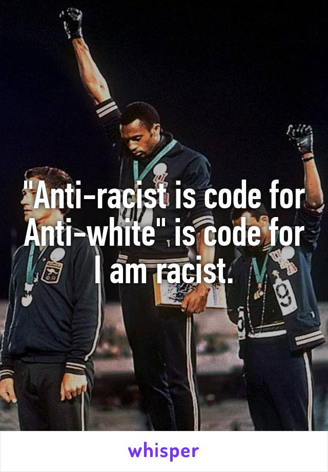 """""""Anti-racist is code for Anti-white"""" is code for I am racist."""