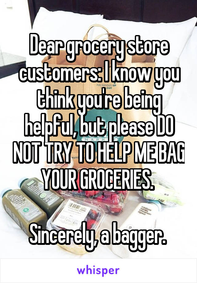 Dear grocery store customers: I know you think you're being helpful, but please DO NOT TRY TO HELP ME BAG YOUR GROCERIES.   Sincerely, a bagger.