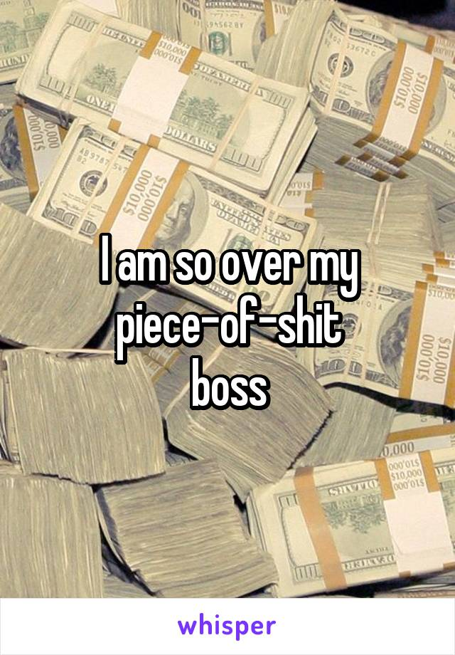 I am so over my piece-of-shit boss