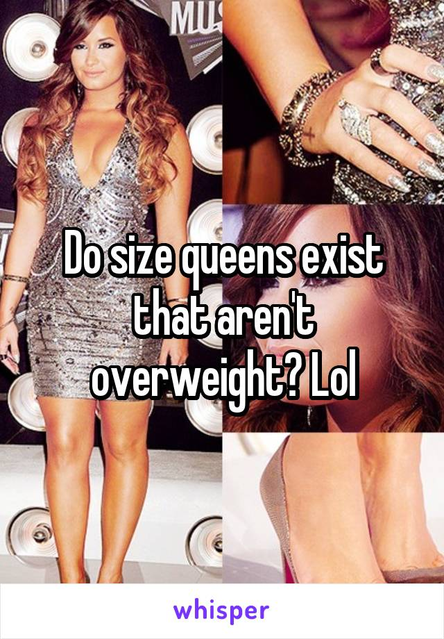 Do size queens exist that aren't overweight? Lol