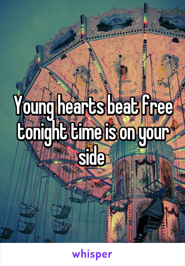 Young hearts beat free tonight time is on your side
