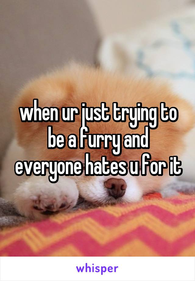 when ur just trying to be a furry and everyone hates u for it