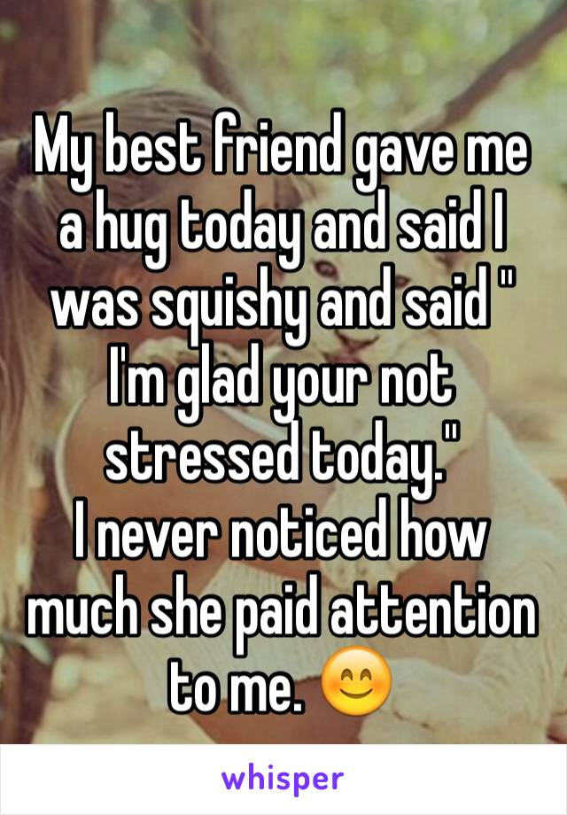 "My best friend gave me a hug today and said I was squishy and said "" I'm glad your not stressed today.""  I never noticed how much she paid attention to me. 😊"