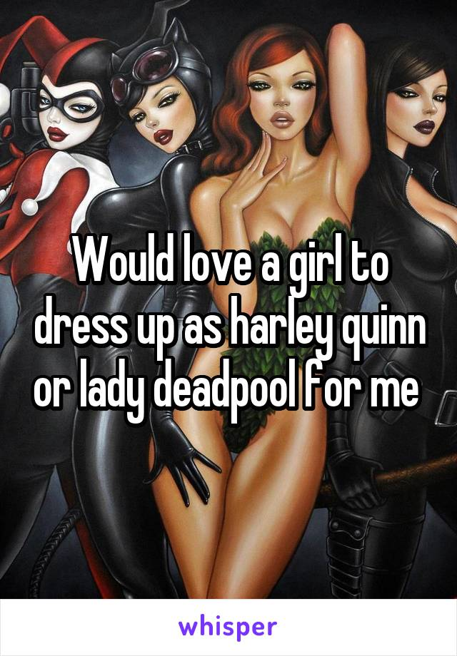 Would love a girl to dress up as harley quinn or lady deadpool for me