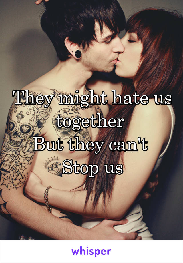 They might hate us together  But they can't  Stop us