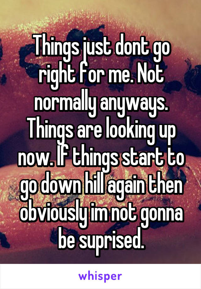 Things just dont go right for me. Not normally anyways. Things are looking up now. If things start to go down hill again then obviously im not gonna be suprised.