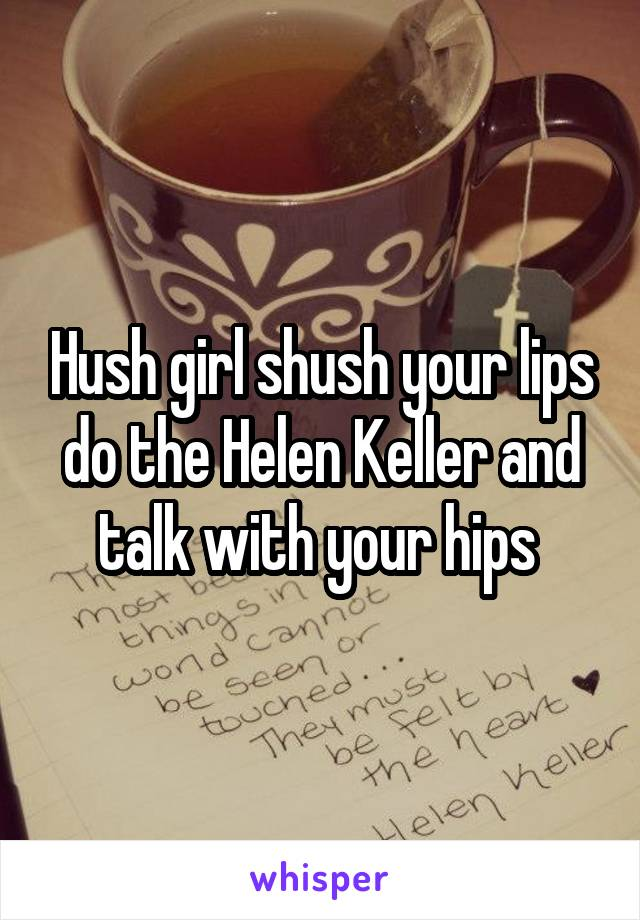 Hush girl shush your lips do the Helen Keller and talk with your hips