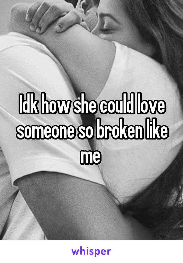 Idk how she could love someone so broken like me