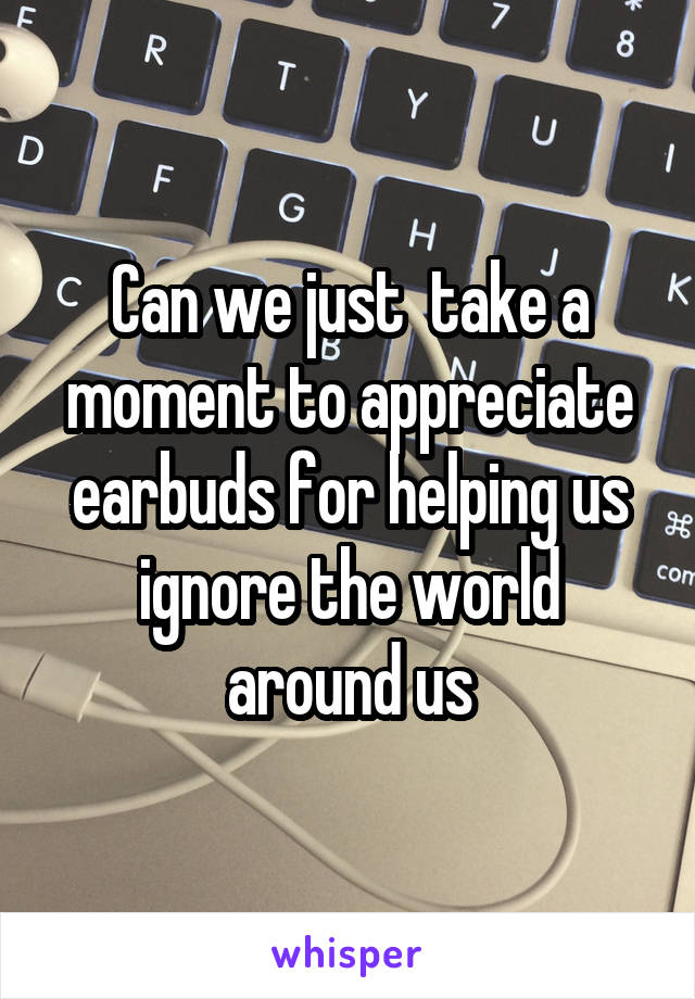 Can we just  take a moment to appreciate earbuds for helping us ignore the world around us