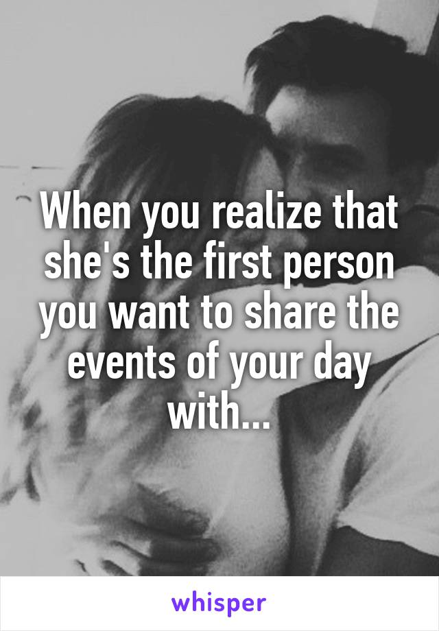 When you realize that she's the first person you want to share the events of your day with...